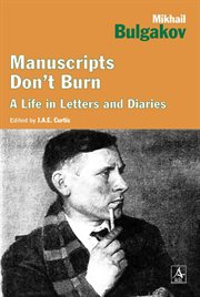 Manuscripts don't burn : Mikhail Bulgakov, a life in letters and diaries cover image