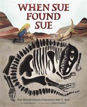 When Sue found Sue : Sue Hendrickson discovers her T. rex cover image