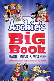 Archie's big book : magic, music & mischief : featuring fan-favorite characters ... Sabrina the teenage witch, Josie and the Pussycats & Little Archie!. Volume 1: MAGIC, MUSI cover image