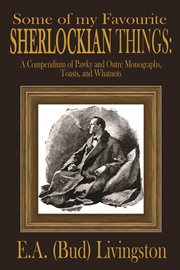 Some of my favorite Sherlockian things: a compendium of pawky and outrâe monotraphs, toasts and whatnots cover image