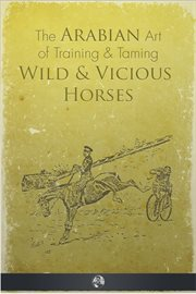 The Arabian art of taming and training wild & vicious horses cover image