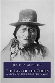 The last of the chiefs a story of the Great Sioux war cover image