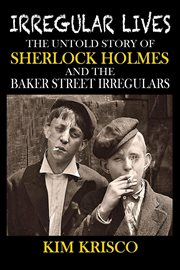 Irregular lives: the untold story of Sherlock Holmes and the Baker Street Irregulars cover image
