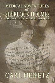 Medical adventures of Sherlock Holmes, Dr. Watson, and Dr. Verner cover image