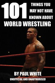 101 Things You Might Not Have Known About World Wrestling