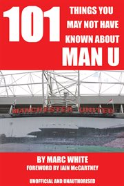 101 things you may not have known about Man U unofficial and unauthorised cover image