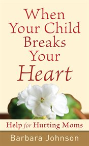 When your child breaks your heart help for hurting moms cover image