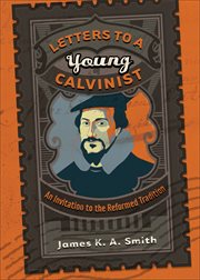 Letters to a young Calvinist an invitation to the Reformed tradition cover image