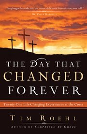 The day that changed forever twenty-one life-changing experiences at the cross cover image