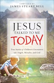 Jesus talked to me today : true stories of children's encounters with angels, miracles, and god cover image