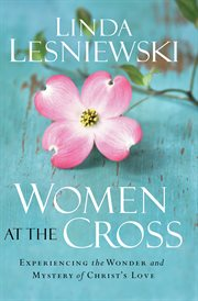 Women at the Cross Experiencing the Wonder and Mystery of Christ's Love cover image