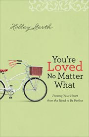 You're loved no matter what freeing your heart from the need to be perfect cover image