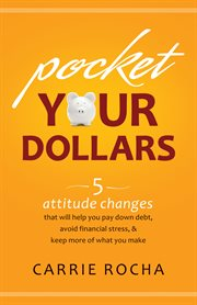Pocket your dollars 5 attitude changes that will help you pay down debt, avoid financial stress, & keep more of what you make cover image