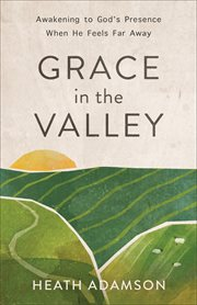 Grace in the valley : awakening to God's presence when he feels far away cover image