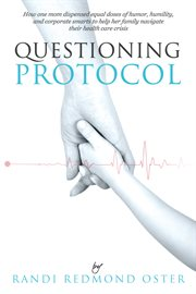 Questioning Protocol : How One Mom Dispensed Equal Doses of Humor, Humility, and Corporate Smarts to Help Her Family Navigate Their Health Care Crisis cover image