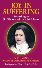 Joy in suffering : according to St. Therese of the Child Jesus : a novena, 9 days of instructions and prayers cover image