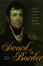 Sword of the border: Major General Jacob Jennings Brown, 1775-1828 cover image