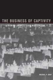 The business of captivity: Elmira and its Civil War prison cover image