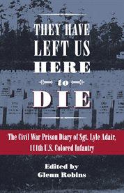 They have left us here to die: the Civil War prison diary of Sgt. Lyle Adair, 111th U.S. Colored Infantry cover image
