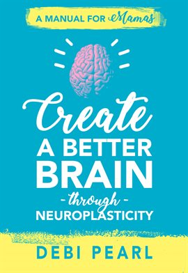 Cover image for Create a Better Brain through Neuroplasticity