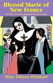 Blessed Marie of New France : the story of the first missionary sisters in Canada cover image