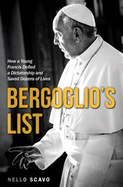 Bergoglio's list : how a young Francis defied a dictatorship and saved dozens of lives cover image