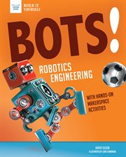Bots! : robotic engineering : with hands-on makerspace activities cover image
