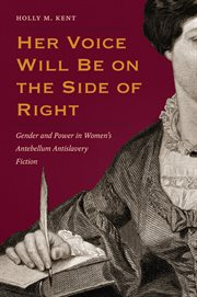 Her voice will be on the side of right : gender and power in women's antebellum antislavery fiction cover image
