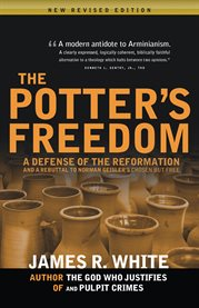 The potter's freedom : a defense of the Reformation and a rebuttal of Norman Geisler's Chosen but free cover image