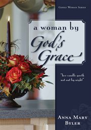 """A woman by God's grace : """"her candle goeth not out by night"""", Proverbs 31:18 cover image"""