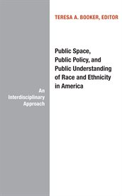 Public Space, Public Policy, and Public Understanding of Race and Ethnicity in America