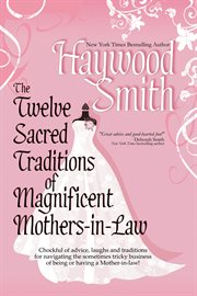 The twelve sacred traditions of magnificent mothers-in-law : chockful of advice, laughs and traditions for navigating the sometimes tricky business of being or having a mother-in-law! cover image