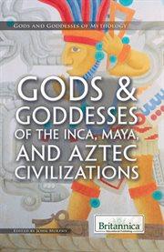 Gods & Goddesses of the Inca, Maya, and Aztecs Civilizations