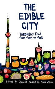 The edible city Toronto's food from farm to fork cover image