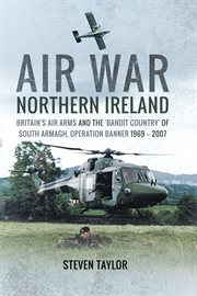 Air War Northern Ireland: Britain's Air Arms and the 'Bandit Country' of South Armagh, Operation Banner 1969--2007