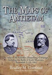 The maps of antietam. An Atlas of the Antietam (Sharpsburg) Campaign, including the Battle of South Mountain, September cover image