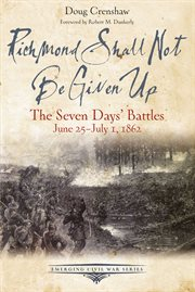 Richmond shall not be given up : the Seven Days' Battles, June 25-July 1, 1862 cover image