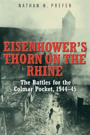 Eisenhower's Thorn on the Rhine: The Battles for the Colmar Pocket, 1944--45