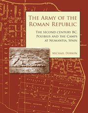 The Army of the Roman Republic : the Second Century BC, Polybius and the Camps at Numantia, Spain cover image