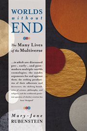 Worlds without end: the many lives of the multiverse ... in which are discussed pre-, early-, and postmodern multiple-worlds cosmologies : the sundry arguments for and against them : the striking peculiarities of their adherents and detractors : the shift cover image
