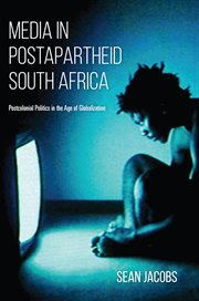 Media in postapartheid South Africa : postcolonial politics in the age of globalization cover image