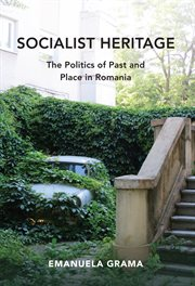 Socialist Heritage : The Politics of Past and Place in Romania cover image