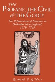 The profane, the civil, & the godly: the reformation of manners in orthodox New England, 1679-1749 cover image