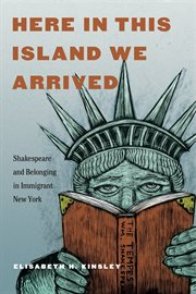Here in this island we arrived : Shakespeare and belonging in immigrant New York cover image