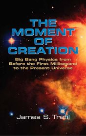 The moment of creation: big bang physics from before the first millisecond to the present universe cover image