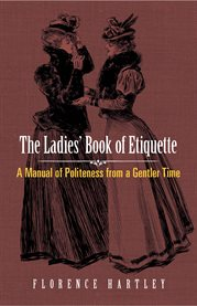 The ladies' book of etiquette and manual of politeness: a complete hand book for the use of the lady in polite society : containing full directions for correct manners, dress, deportment, and conversation, rules for the duties of both hostess and guest in cover image