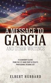A message to Garcia and other writings : A leadership classic from the U.S. Army Chief of Staff's professional reading list cover image