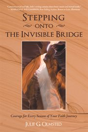 Stepping onto the invisible bridge : courage for every season of your faith journey cover image