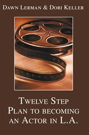 Twelve step plan to becoming an actor in L.A. : the method to create a life and a living as an actor cover image