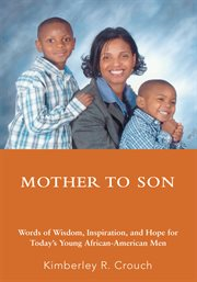 Mother to son : words of wisdom, inspiration, and hope for today's young African-American men cover image